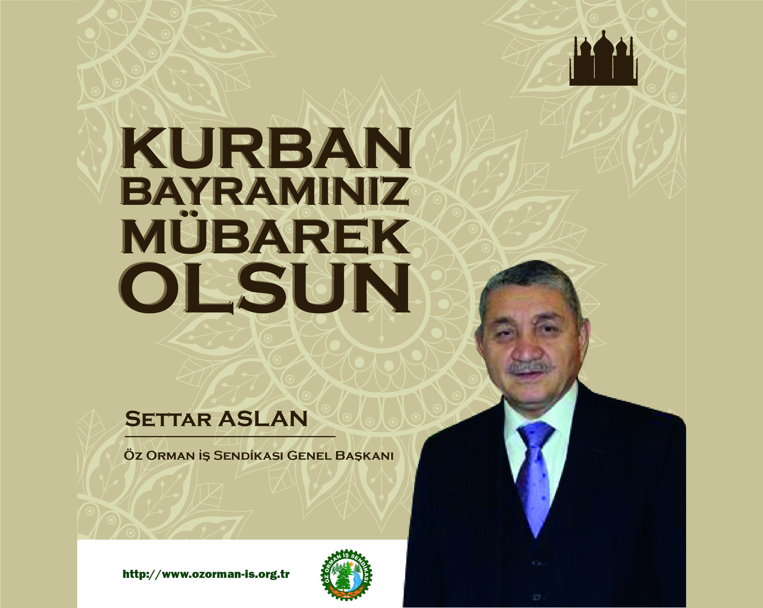 ÖZ ORMAN İŞ SENDİKASI GENEL BAŞKANI SETTAR ASLAN-Bayram Mesajı
